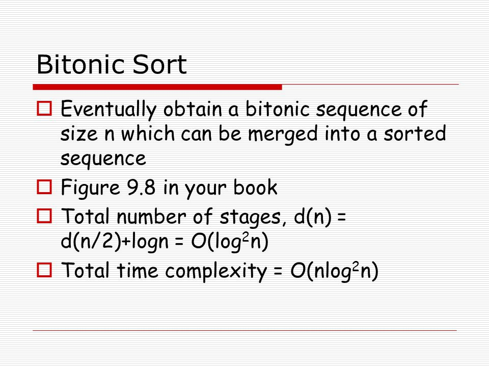 Bitonic Sort  Eventually obtain a bitonic sequence of size n which can be merged into a sorted sequence  Figure 9.8 in your book  Total number of stages, d(n) = d(n/2)+logn = O(log 2 n)  Total time complexity = O(nlog 2 n)