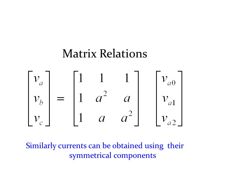 Matrix Relations Similarly currents can be obtained using their symmetrical components