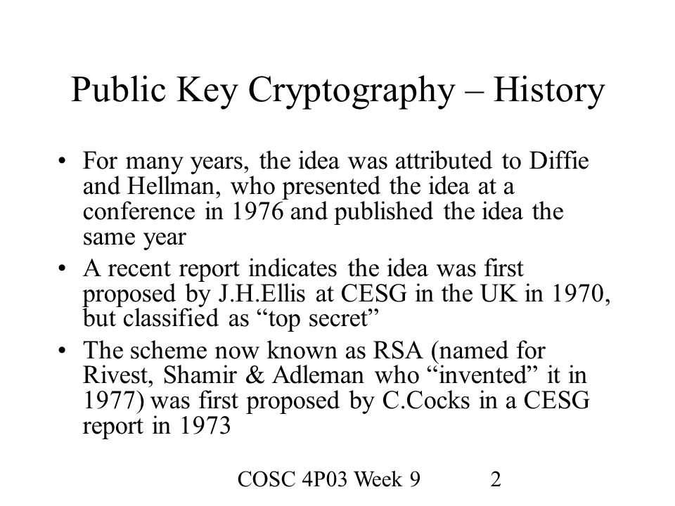 COSC 4P03 Week 92 Public Key Cryptography – History For many years, the idea was attributed to Diffie and Hellman, who presented the idea at a conference in 1976 and published the idea the same year A recent report indicates the idea was first proposed by J.H.Ellis at CESG in the UK in 1970, but classified as top secret The scheme now known as RSA (named for Rivest, Shamir & Adleman who invented it in 1977) was first proposed by C.Cocks in a CESG report in 1973