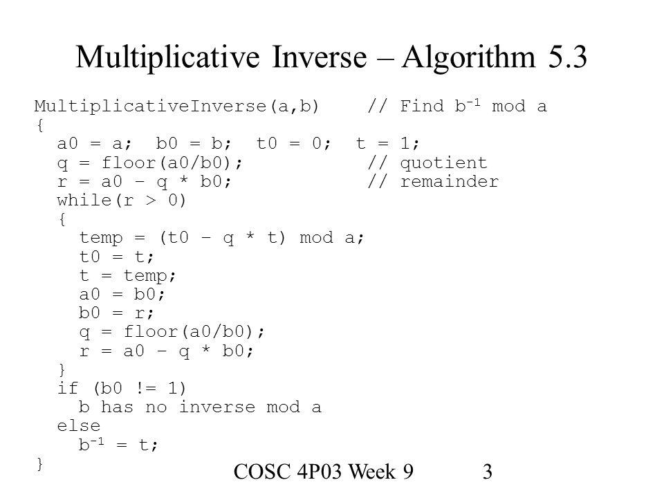 COSC 4P03 Week 93 Multiplicative Inverse – Algorithm 5.3 MultiplicativeInverse(a,b)// Find b -1 mod a { a0 = a; b0 = b; t0 = 0; t = 1; q = floor(a0/b0);// quotient r = a0 – q * b0;// remainder while(r > 0) { temp = (t0 – q * t) mod a; t0 = t; t = temp; a0 = b0; b0 = r; q = floor(a0/b0); r = a0 – q * b0; } if (b0 != 1) b has no inverse mod a else b -1 = t; }