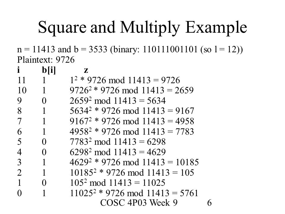 COSC 4P03 Week 96 Square and Multiply Example n = 11413 and b = 3533 (binary: 110111001101 (so l = 12)) Plaintext: 9726 ib[i]z 1111 2 * 9726 mod 11413 = 9726 1019726 2 * 9726 mod 11413 = 2659 902659 2 mod 11413 = 5634 815634 2 * 9726 mod 11413 = 9167 719167 2 * 9726 mod 11413 = 4958 614958 2 * 9726 mod 11413 = 7783 507783 2 mod 11413 = 6298 406298 2 mod 11413 = 4629 314629 2 * 9726 mod 11413 = 10185 2110185 2 * 9726 mod 11413 = 105 10105 2 mod 11413 = 11025 0111025 2 * 9726 mod 11413 = 5761