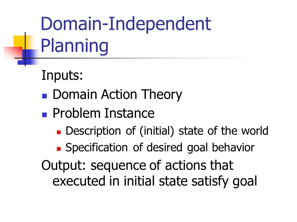 Domain-Independent Planning Inputs: Domain Action Theory Problem Instance Description of (initial) state of the world Specification of desired goal behavior Output: sequence of actions that executed in initial state satisfy goal