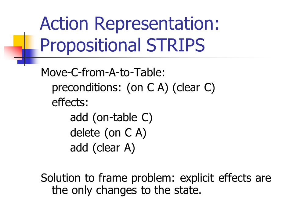 Action Representation: Propositional STRIPS Move-C-from-A-to-Table: preconditions: (on C A) (clear C) effects: add (on-table C) delete (on C A) add (clear A) Solution to frame problem: explicit effects are the only changes to the state.