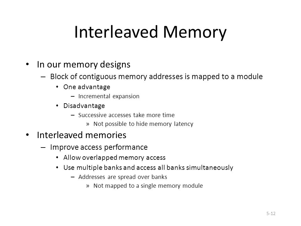 5-12 Interleaved Memory In our memory designs – Block of contiguous memory addresses is mapped to a module One advantage – Incremental expansion Disadvantage – Successive accesses take more time » Not possible to hide memory latency Interleaved memories – Improve access performance Allow overlapped memory access Use multiple banks and access all banks simultaneously – Addresses are spread over banks » Not mapped to a single memory module