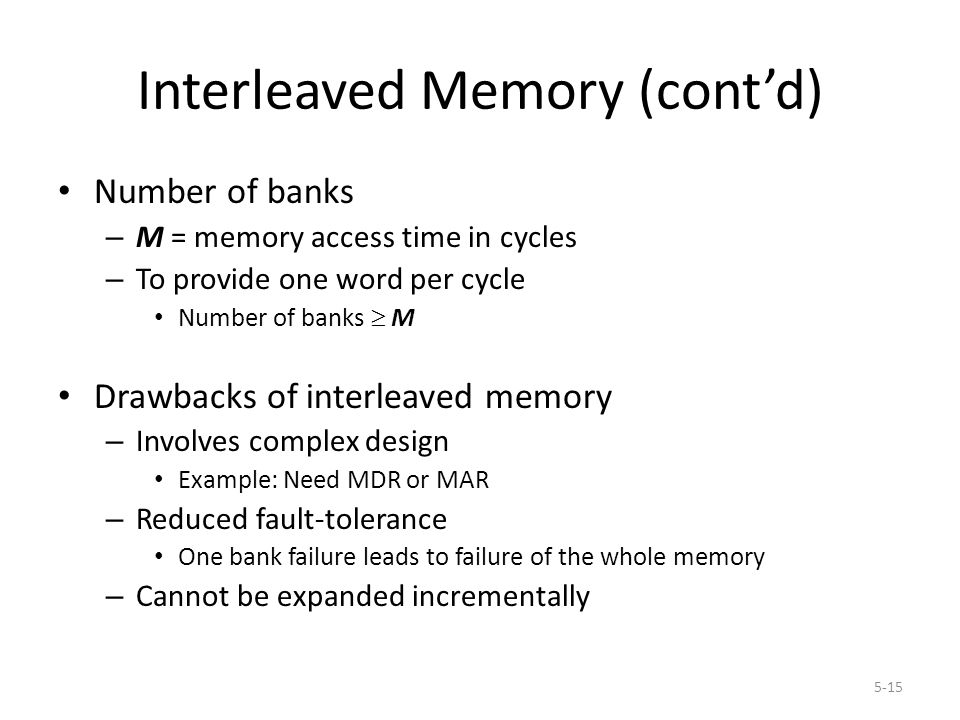 5-15 Interleaved Memory (cont'd) Number of banks – M = memory access time in cycles – To provide one word per cycle Number of banks  M Drawbacks of interleaved memory – Involves complex design Example: Need MDR or MAR – Reduced fault-tolerance One bank failure leads to failure of the whole memory – Cannot be expanded incrementally