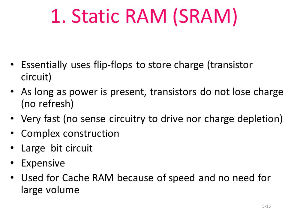 5-16 1. Static RAM (SRAM) Essentially uses flip-flops to store charge (transistor circuit) As long as power is present, transistors do not lose charge