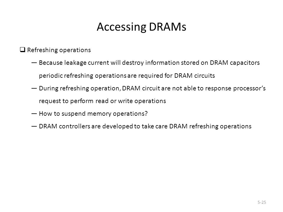 5-25 Accessing DRAMs  Refreshing operations — Because leakage current will destroy information stored on DRAM capacitors periodic refreshing operations are required for DRAM circuits — During refreshing operation, DRAM circuit are not able to response processor's request to perform read or write operations — How to suspend memory operations.