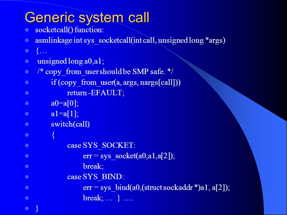 Generic system call socketcall() function: asmlinkage int sys_socketcall(int call, unsigned long *args) {… unsigned long a0,a1; /* copy_from_user should be SMP safe.