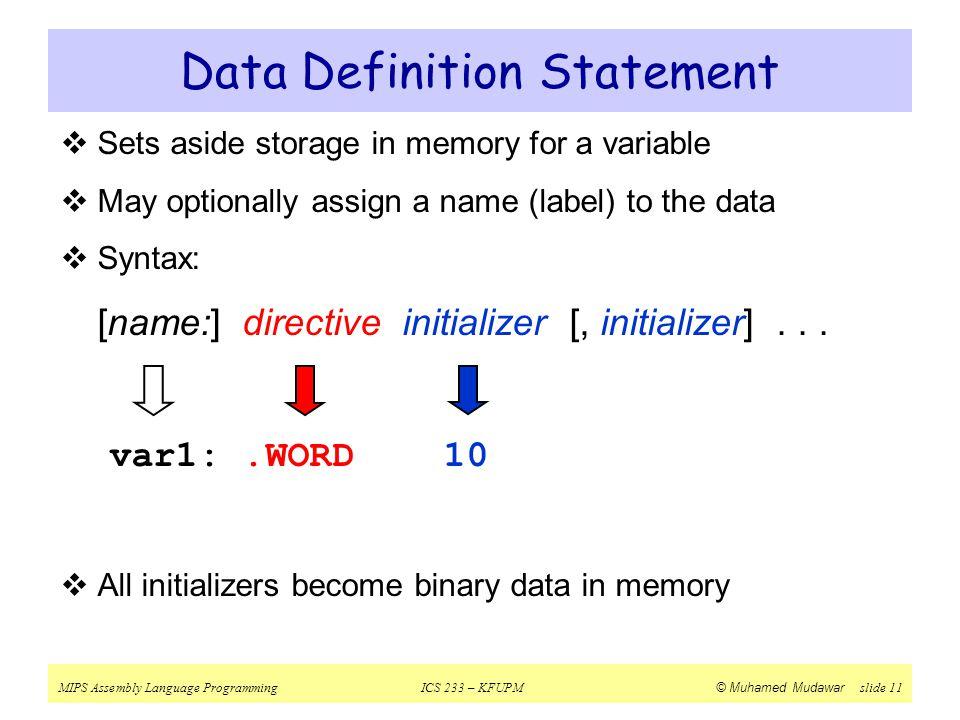 MIPS Assembly Language ProgrammingICS 233 – KFUPM © Muhamed Mudawar slide 11 Data Definition Statement  Sets aside storage in memory for a variable 