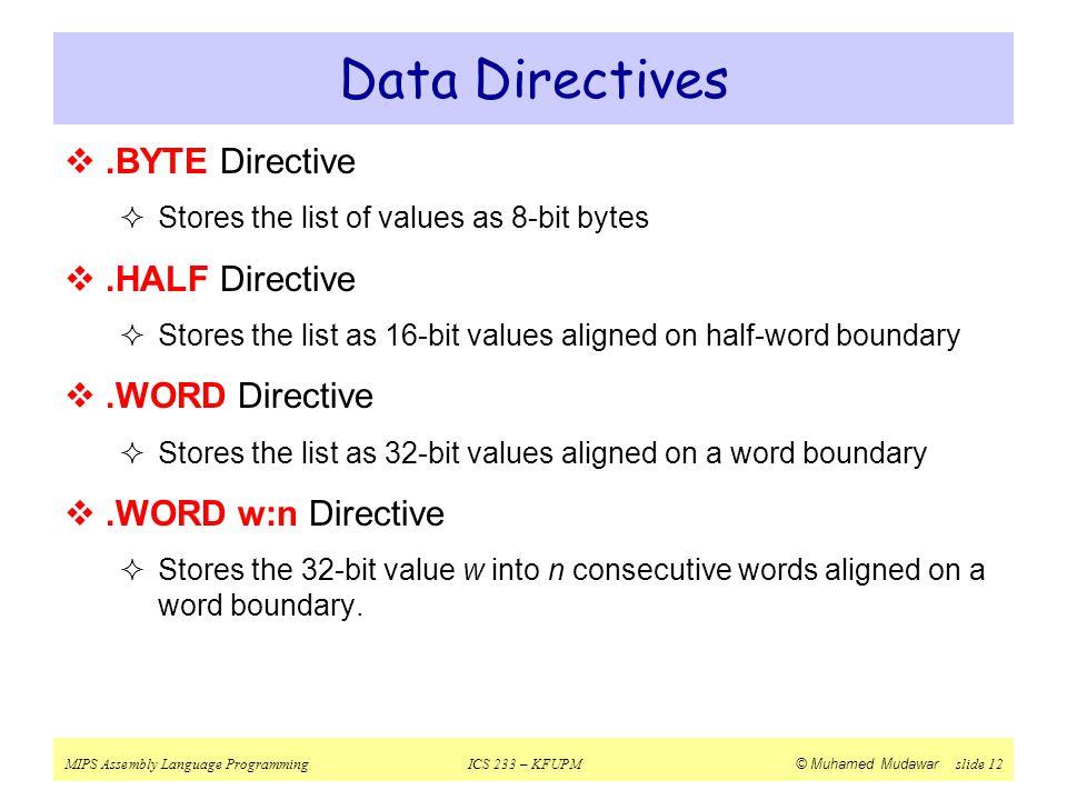 MIPS Assembly Language ProgrammingICS 233 – KFUPM © Muhamed Mudawar slide 12 Data Directives .BYTE Directive  Stores the list of values as 8-bit byt