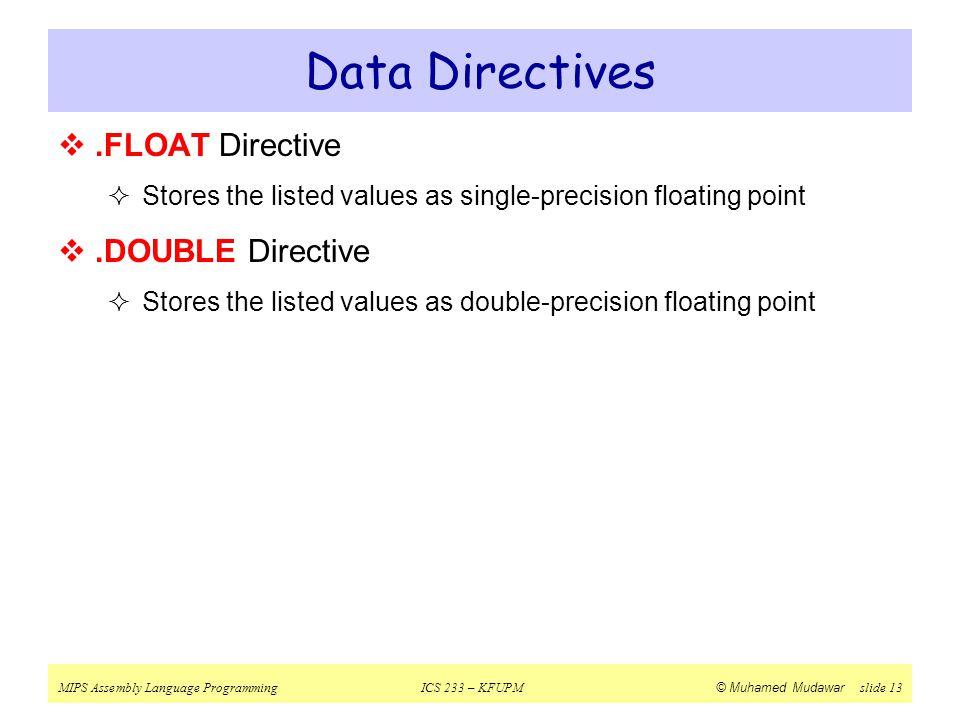 MIPS Assembly Language ProgrammingICS 233 – KFUPM © Muhamed Mudawar slide 13 Data Directives .FLOAT Directive  Stores the listed values as single-pr