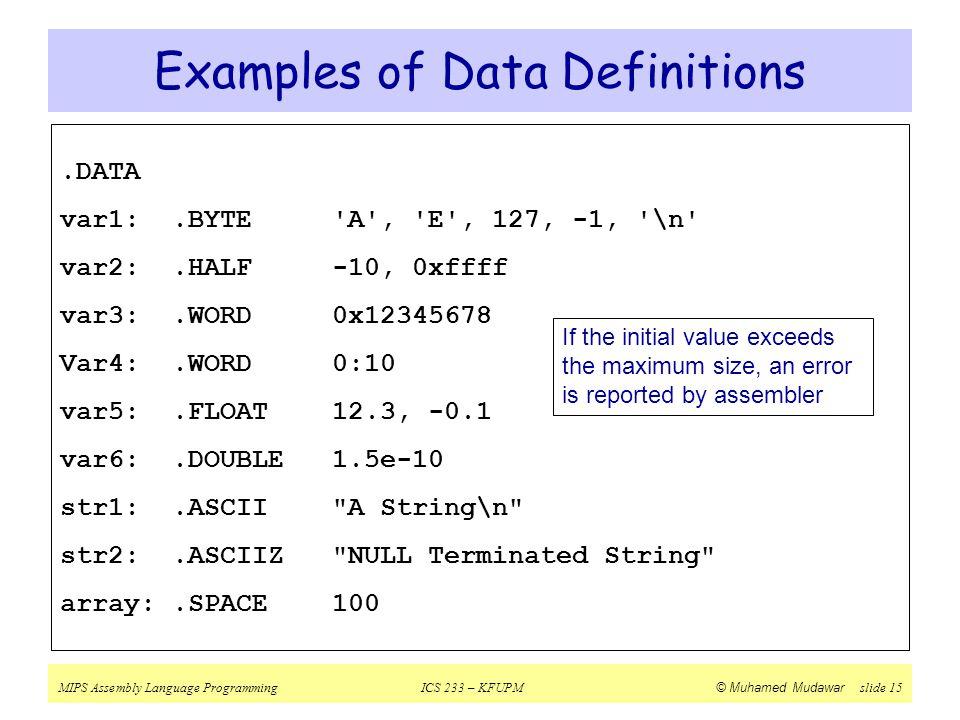 MIPS Assembly Language ProgrammingICS 233 – KFUPM © Muhamed Mudawar slide 15 Examples of Data Definitions.DATA var1:.BYTE 'A', 'E', 127, -1, '\n' var2