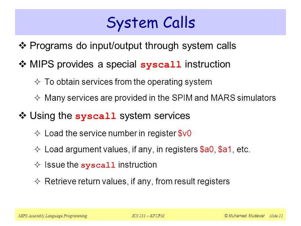 MIPS Assembly Language ProgrammingICS 233 – KFUPM © Muhamed Mudawar slide 21 System Calls  Programs do input/output through system calls  MIPS provi