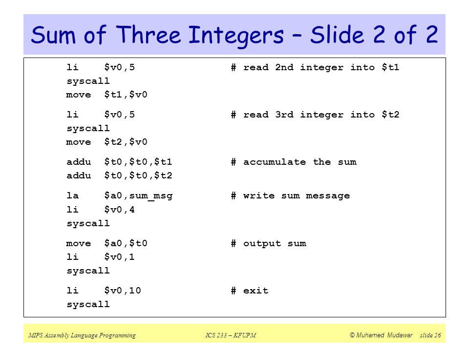 MIPS Assembly Language ProgrammingICS 233 – KFUPM © Muhamed Mudawar slide 26 Sum of Three Integers – Slide 2 of 2 li $v0,5# read 2nd integer into $t1
