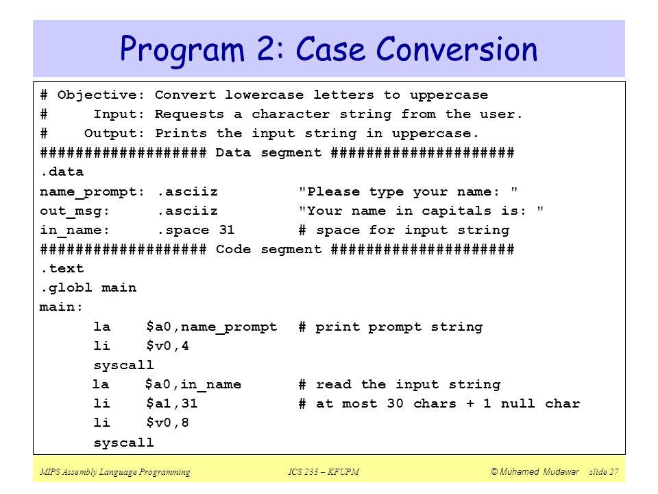 MIPS Assembly Language ProgrammingICS 233 – KFUPM © Muhamed Mudawar slide 27 Program 2: Case Conversion # Objective: Convert lowercase letters to uppe