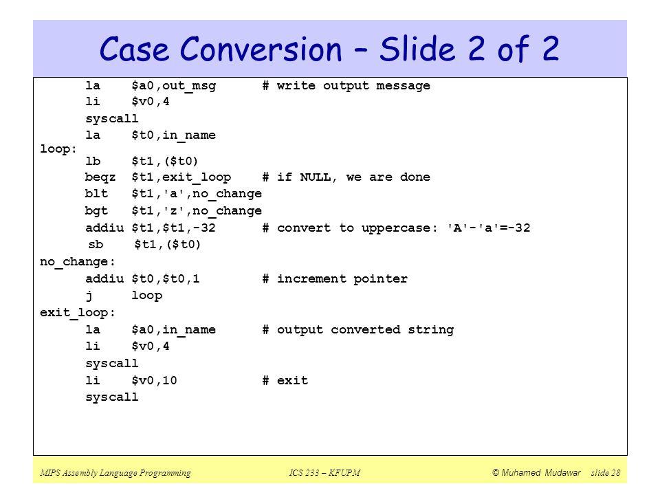 MIPS Assembly Language ProgrammingICS 233 – KFUPM © Muhamed Mudawar slide 28 Case Conversion – Slide 2 of 2 la $a0,out_msg # write output message li $