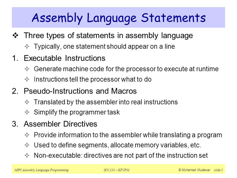 MIPS Assembly Language ProgrammingICS 233 – KFUPM © Muhamed Mudawar slide 3 Assembly Language Statements  Three types of statements in assembly langu
