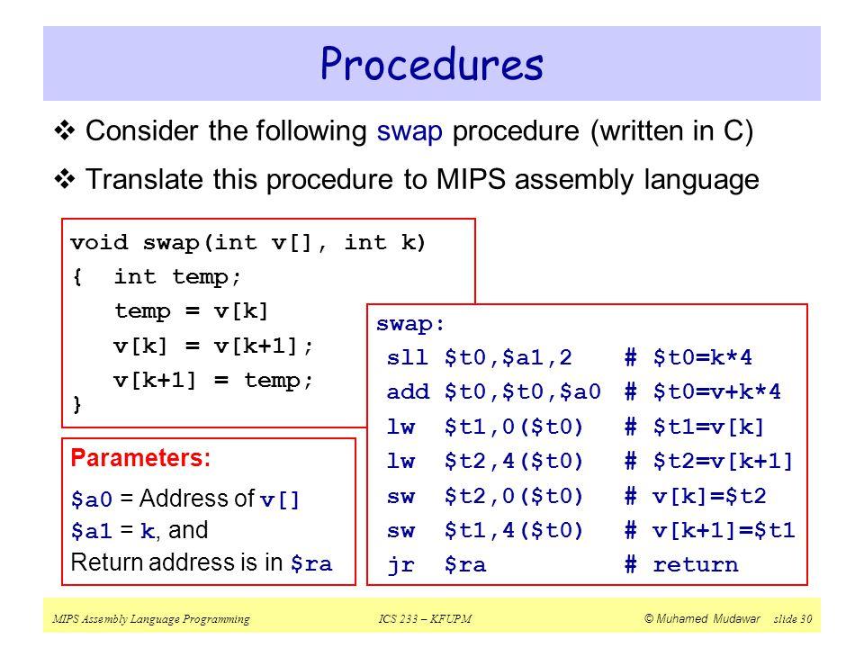 MIPS Assembly Language ProgrammingICS 233 – KFUPM © Muhamed Mudawar slide 30 Parameters: $a0 = Address of v[] $a1 = k, and Return address is in $ra 