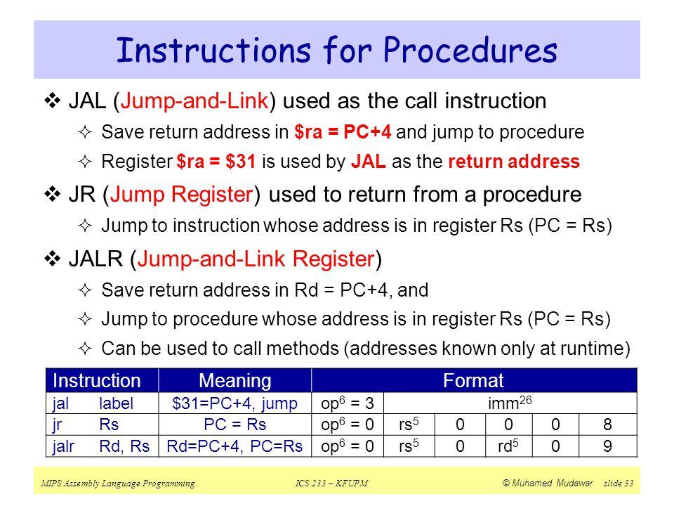 MIPS Assembly Language ProgrammingICS 233 – KFUPM © Muhamed Mudawar slide 33 Instructions for Procedures InstructionMeaningFormat jallabel$31=PC+4, ju