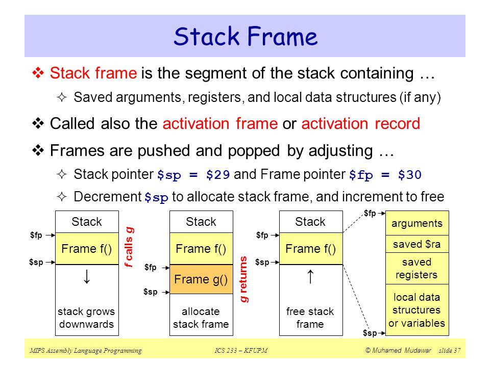 MIPS Assembly Language ProgrammingICS 233 – KFUPM © Muhamed Mudawar slide 37 Stack Frame  Stack frame is the segment of the stack containing …  Save