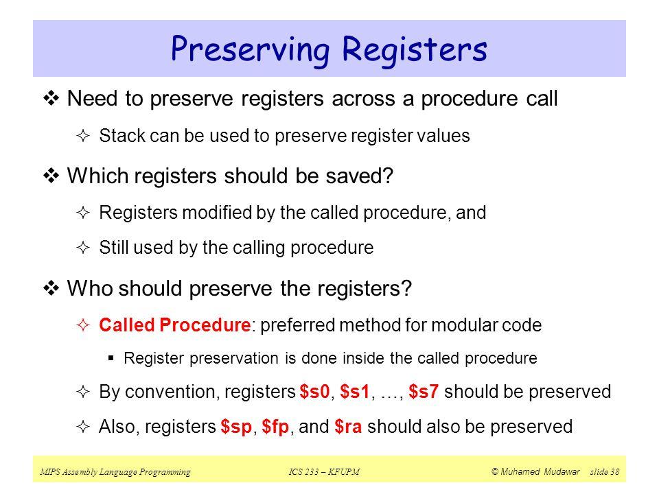 MIPS Assembly Language ProgrammingICS 233 – KFUPM © Muhamed Mudawar slide 38 Preserving Registers  Need to preserve registers across a procedure call