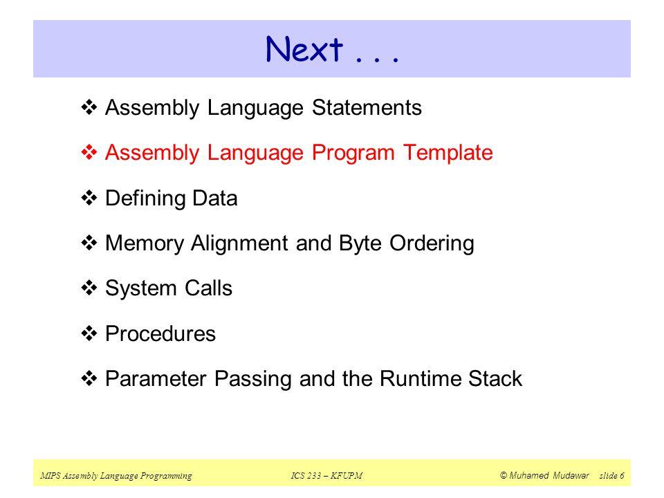 MIPS Assembly Language ProgrammingICS 233 – KFUPM © Muhamed Mudawar slide 6 Next...  Assembly Language Statements  Assembly Language Program Templat