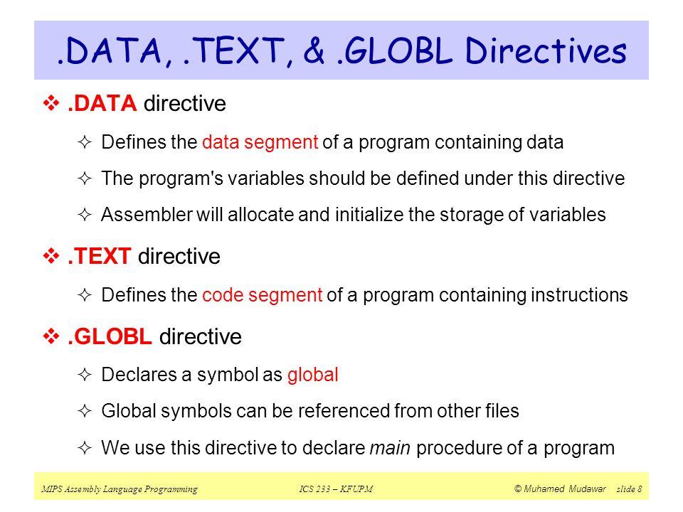 MIPS Assembly Language ProgrammingICS 233 – KFUPM © Muhamed Mudawar slide 8.DATA,.TEXT, &.GLOBL Directives .DATA directive  Defines the data segment