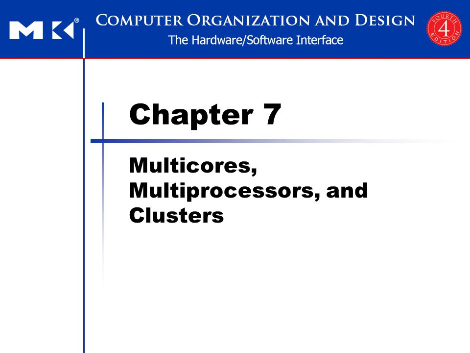 Chapter 7 — Multicores, Multiprocessors, and Clusters — 62 And Their Rooflines Kernels SpMV (left) LBHMD (right) Some optimizations change arithmetic intensity x86 systems have higher peak GFLOPs But harder to achieve, given memory bandwidth