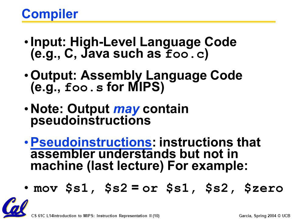 CS 61C L14Introduction to MIPS: Instruction Representation II (10) Garcia, Spring 2004 © UCB Compiler Input: High-Level Language Code (e.g., C, Java such as foo.c ) Output: Assembly Language Code (e.g., foo.s for MIPS) Note: Output may contain pseudoinstructions Pseudoinstructions: instructions that assembler understands but not in machine (last lecture) For example: mov $s1, $s2 = or $s1, $s2, $zero