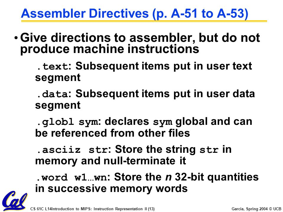 CS 61C L14Introduction to MIPS: Instruction Representation II (13) Garcia, Spring 2004 © UCB Assembler Directives (p. A-51 to A-53) Give directions to