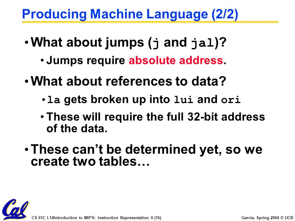 CS 61C L14Introduction to MIPS: Instruction Representation II (16) Garcia, Spring 2004 © UCB Producing Machine Language (2/2) What about jumps ( j and jal ).