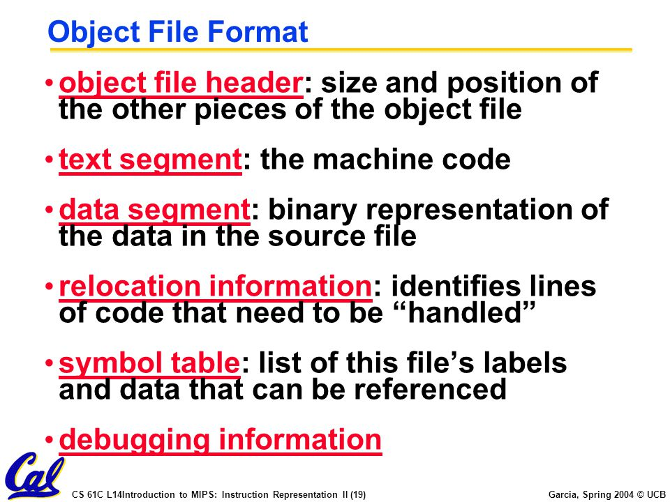 CS 61C L14Introduction to MIPS: Instruction Representation II (19) Garcia, Spring 2004 © UCB Object File Format object file header: size and position