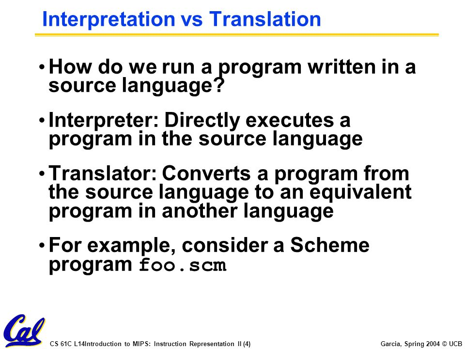 CS 61C L14Introduction to MIPS: Instruction Representation II (4) Garcia, Spring 2004 © UCB Interpretation vs Translation How do we run a program written in a source language.