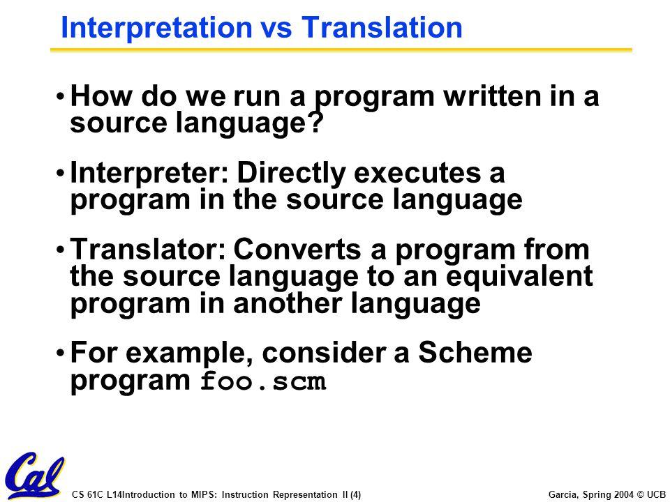 CS 61C L14Introduction to MIPS: Instruction Representation II (4) Garcia, Spring 2004 © UCB Interpretation vs Translation How do we run a program writ
