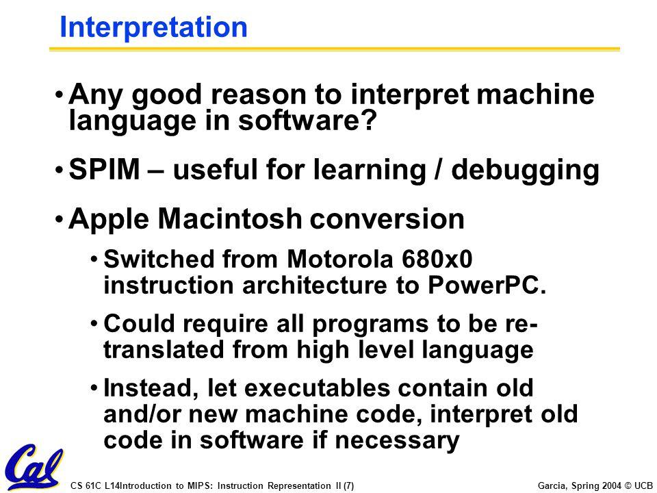 CS 61C L14Introduction to MIPS: Instruction Representation II (7) Garcia, Spring 2004 © UCB Interpretation Any good reason to interpret machine langua