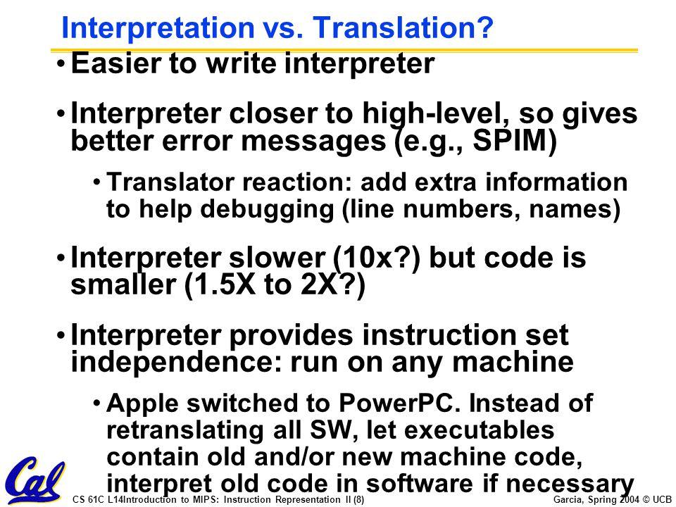 CS 61C L14Introduction to MIPS: Instruction Representation II (8) Garcia, Spring 2004 © UCB Interpretation vs. Translation? Easier to write interprete