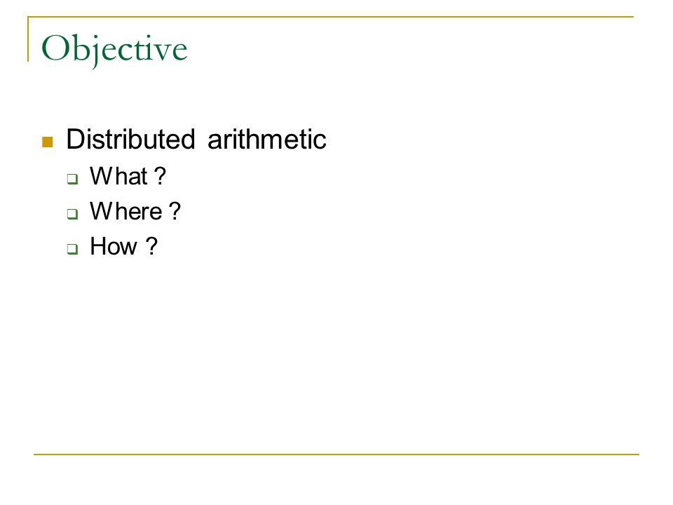 Objective Distributed arithmetic  What ?  Where ?  How ?