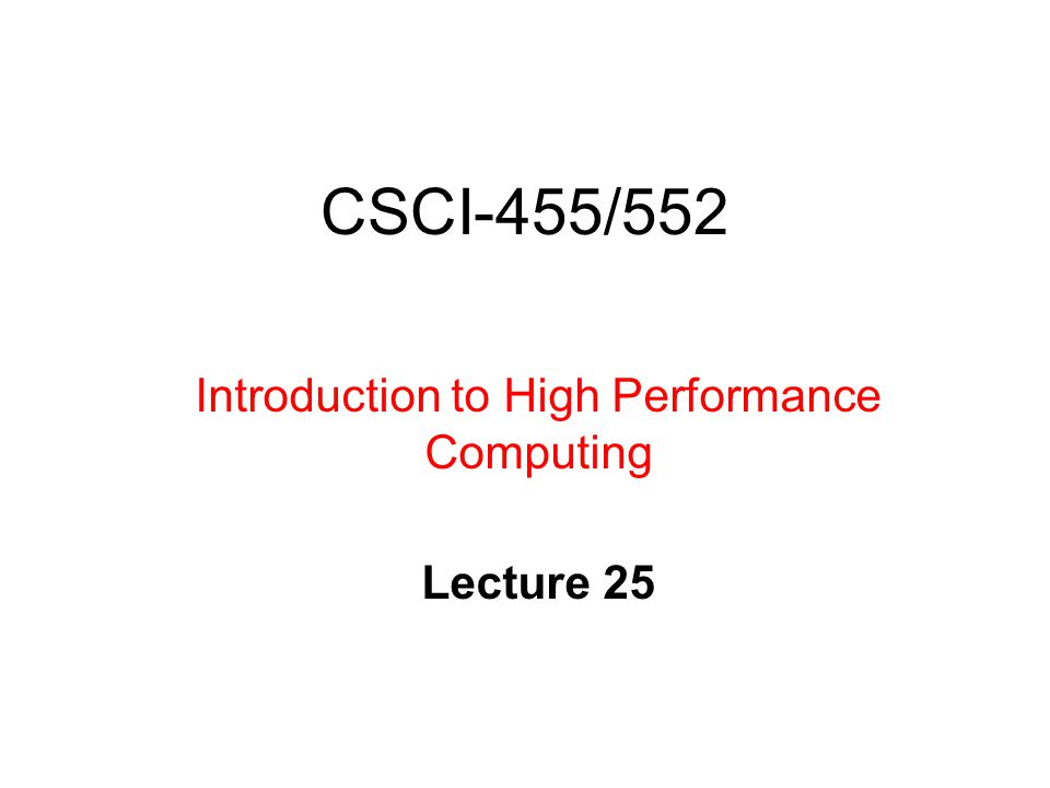 CSCI-455/552 Introduction to High Performance Computing Lecture 25
