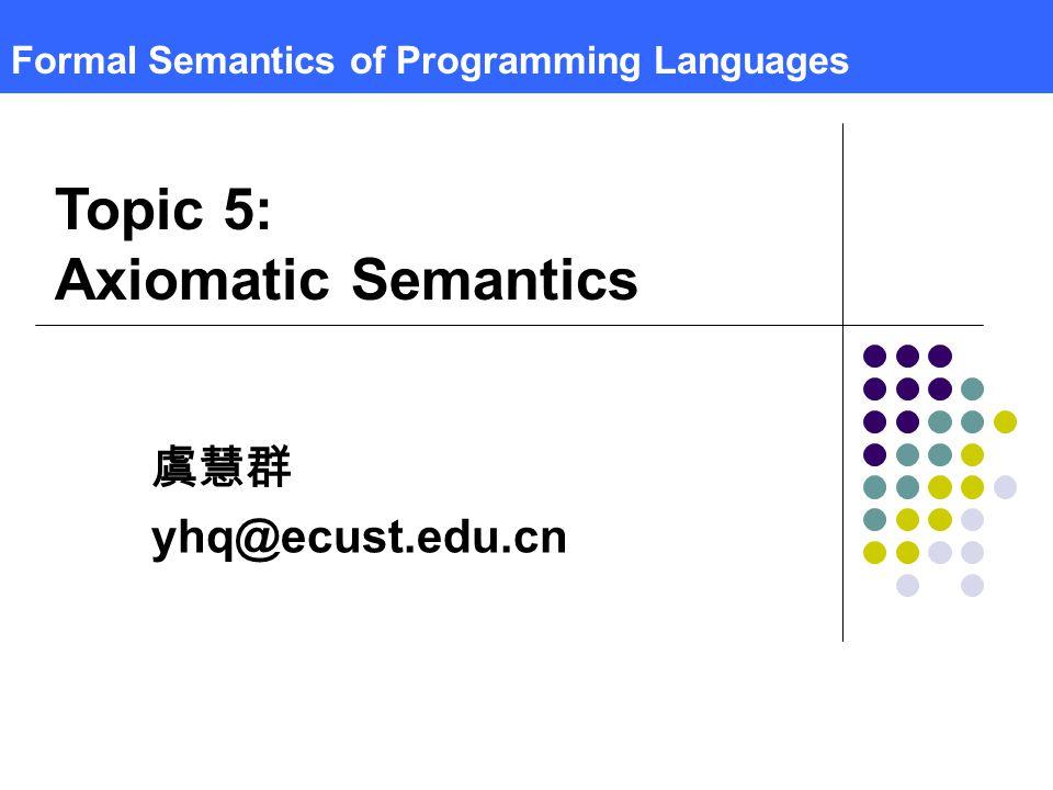 Formal Semantics of Programming Languages 虞慧群 yhq@ecust.edu.cn Topic 5: Axiomatic Semantics