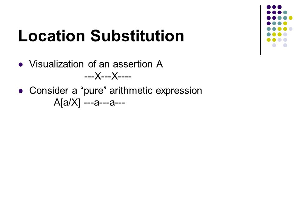 Location Substitution Visualization of an assertion A ---X---X---- Consider a pure arithmetic expression A[a/X] ---a---a---