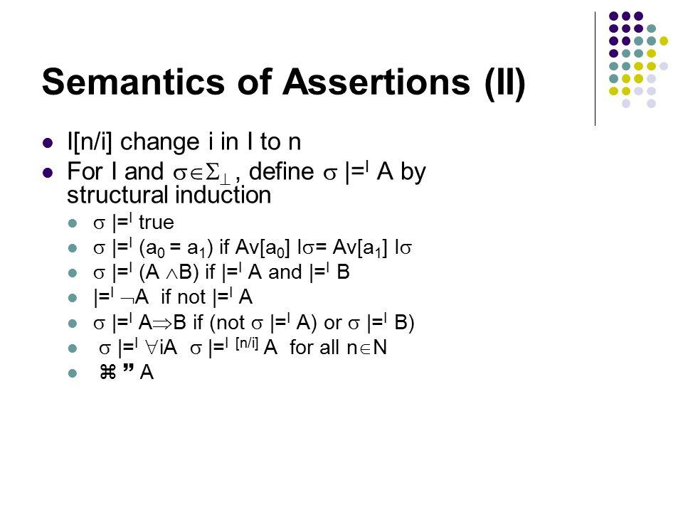 Semantics of Assertions (II) I[n/i] change i in I to n For I and  , define  |= I A by structural induction  |= I true  |= I (a 0 = a 1 ) if Av[a 0 ] I  = Av[a 1 ] I   |= I (A  B) if |= I A and |= I B |= I  A if not |= I A  |= I A  B if (not  |= I A) or  |= I B)  |= I  iA  |= I [n/i] A for all n  N   A