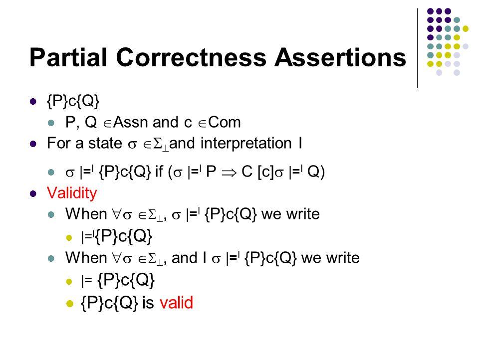 Partial Correctness Assertions {P}c{Q} P, Q  Assn and c  Com For a state    and interpretation I  |= I {P}c{Q} if (  |= I P  C [c]  |= I Q) Validity When    ,  |= I {P}c{Q} we write |= I {P}c{Q} When    , and I  |= I {P}c{Q} we write |= {P}c{Q} {P}c{Q} is valid