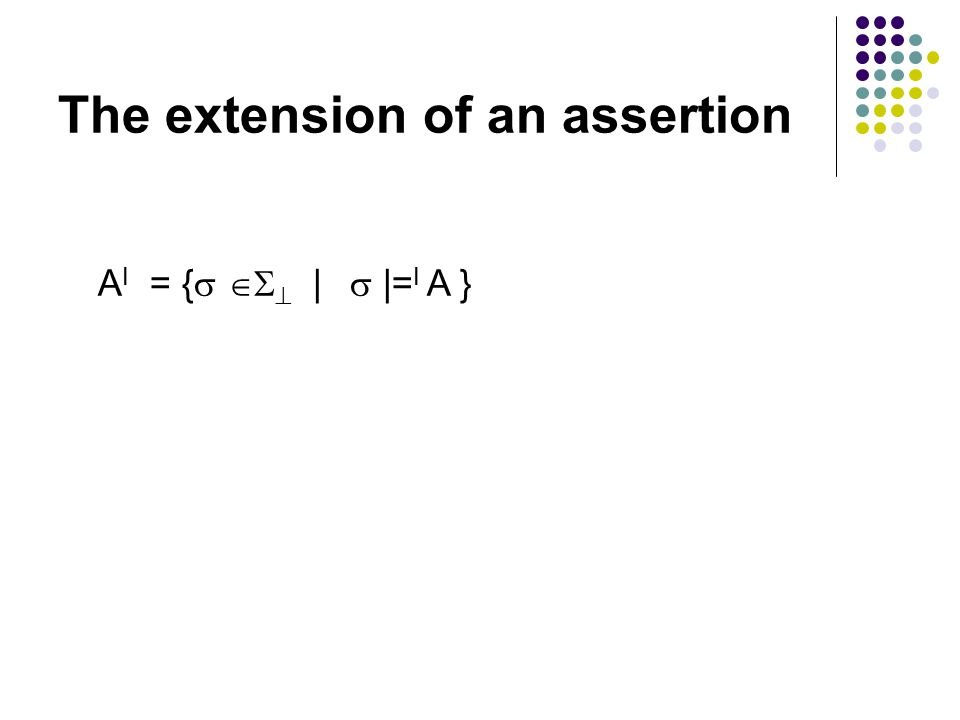 The extension of an assertion A I = {    |  |= I A }
