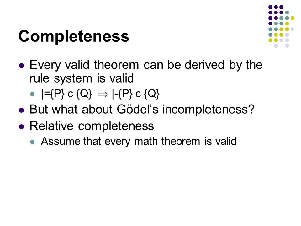 Completeness Every valid theorem can be derived by the rule system is valid |={P} c {Q}  |-{P} c {Q} But what about Gödel's incompleteness.