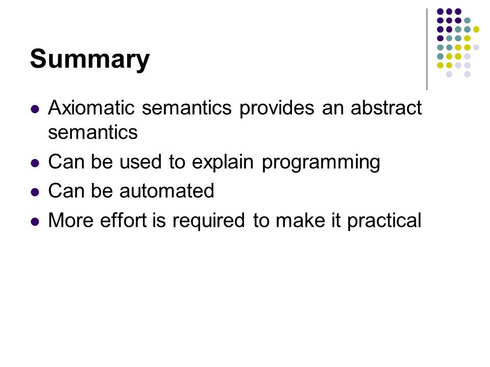 Summary Axiomatic semantics provides an abstract semantics Can be used to explain programming Can be automated More effort is required to make it practical