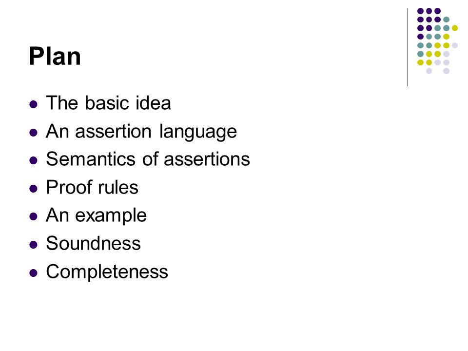 Plan The basic idea An assertion language Semantics of assertions Proof rules An example Soundness Completeness