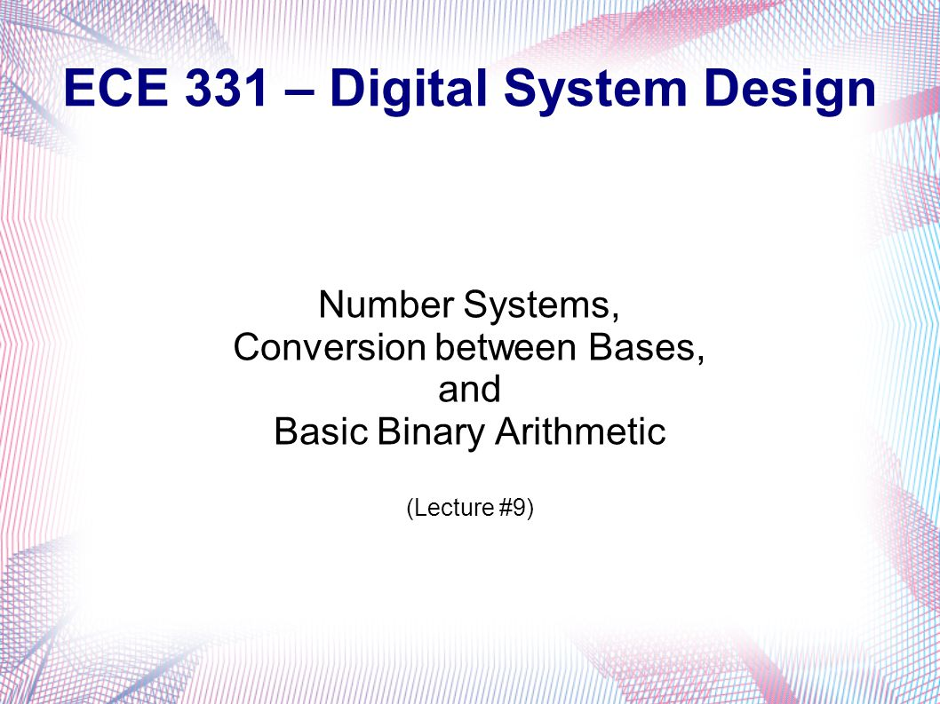 ECE 331 – Digital System Design Number Systems, Conversion between Bases, and Basic Binary Arithmetic (Lecture #9)