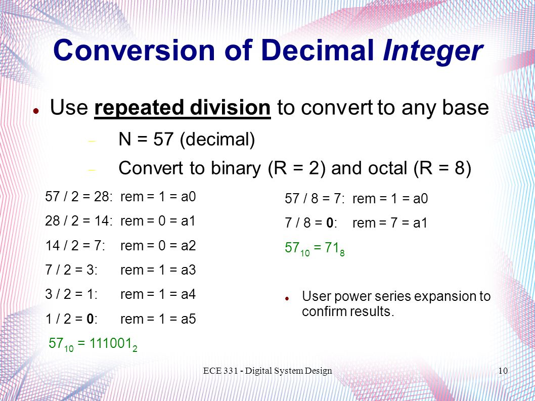 ECE 331 - Digital System Design10 Conversion of Decimal Integer Use repeated division to convert to any base  N = 57 (decimal)  Convert to binary (R