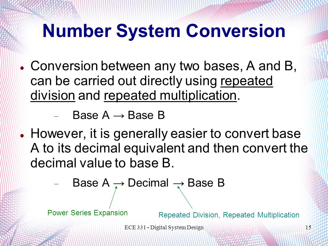 ECE 331 - Digital System Design15 Number System Conversion Conversion between any two bases, A and B, can be carried out directly using repeated divis