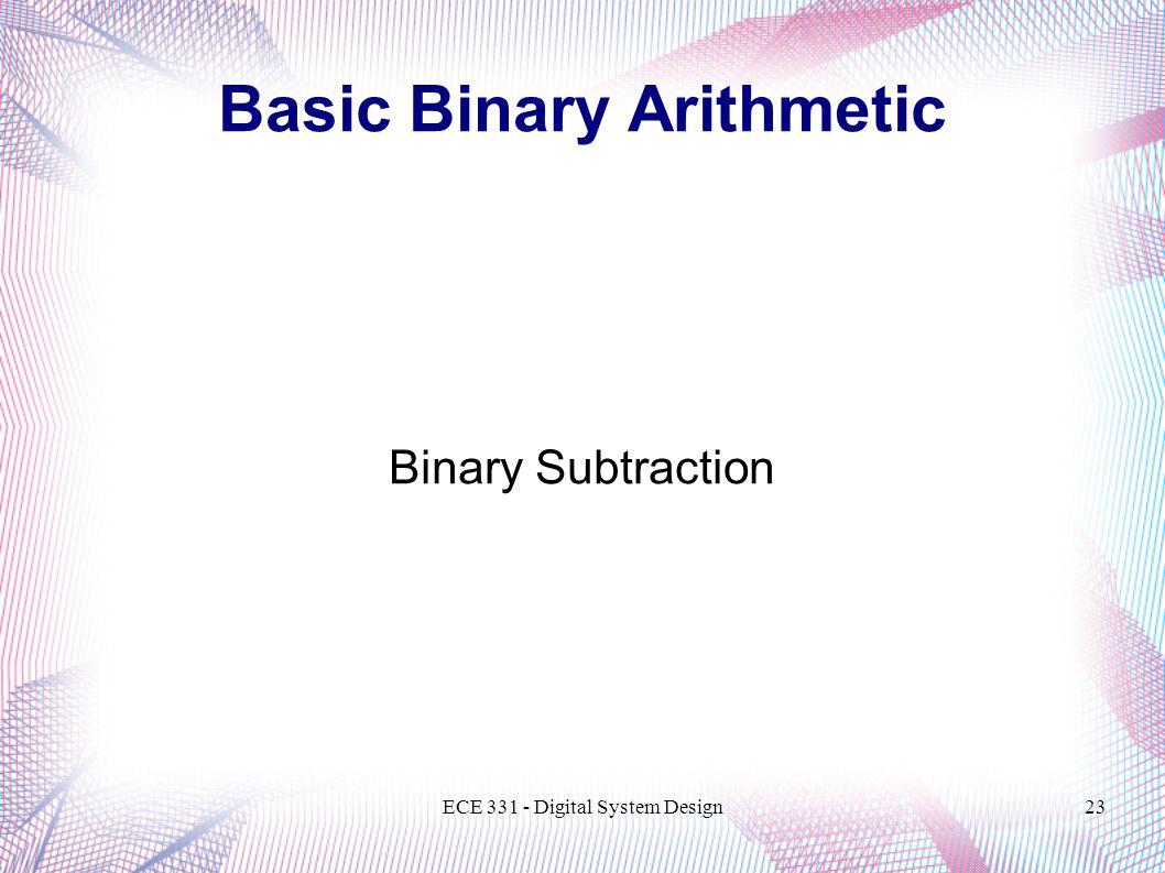 ECE 331 - Digital System Design23 Binary Subtraction Basic Binary Arithmetic